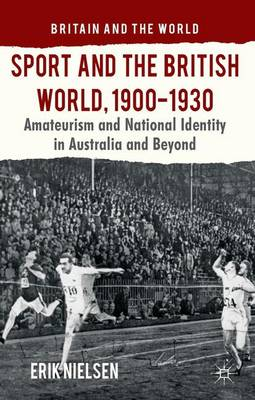 Sport and the British World, 1900-1930: Amateurism and National Identity in Australasia and Beyond - Britain and the World (Hardback)