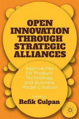 Open Innovation through Strategic Alliances: Approaches for Product, Technology, and Business Model Creation (Hardback)