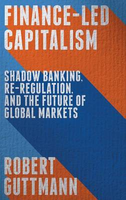 Finance-Led Capitalism: Shadow Banking, Re-Regulation, and the Future of Global Markets (Hardback)