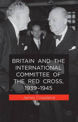 Britain and the International Committee of the Red Cross, 1939-1945 (Hardback)