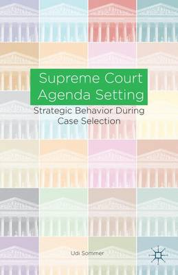 Supreme Court Agenda Setting: Strategic Behavior during Case Selection (Hardback)
