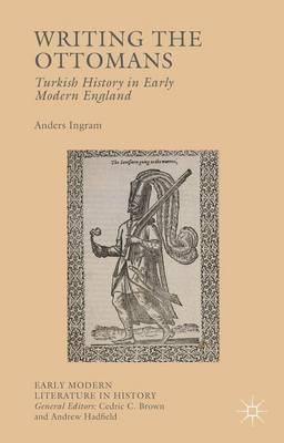 Writing the Ottomans: Turkish History in Early Modern England - Early Modern Literature in History (Hardback)