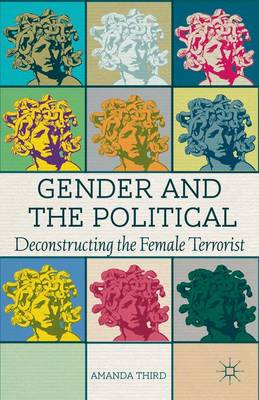 Gender and the Political: Deconstructing the Female Terrorist (Hardback)