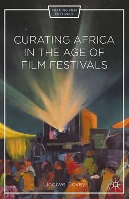 Curating Africa in the Age of Film Festivals - Framing Film Festivals (Hardback)