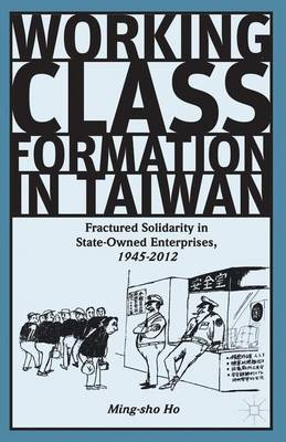Working Class Formation in Taiwan: Fractured Solidarity in State-Owned Enterprises, 1945-2012 (Hardback)