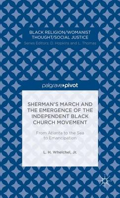 Sherman's March and the Emergence of the Independent Black Church Movement: From Atlanta to the Sea to Emancipation - Black Religion/Womanist Thought/Social Justice (Hardback)