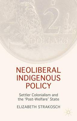 Neoliberal Indigenous Policy: Settler Colonialism and the 'Post-Welfare' State (Hardback)