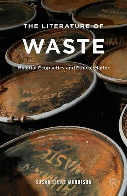 The Literature of Waste: Material Ecopoetics and Ethical Matter (Hardback)