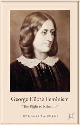 George Eliot's Feminism: The Right to Rebellion (Hardback)