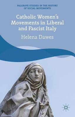 Catholic Women's Movements in Liberal and Fascist Italy - Palgrave Studies in the History of Social Movements (Hardback)