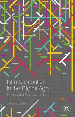 Film Distribution in the Digital Age: Pirates and Professionals (Hardback)