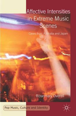Affective Intensities in Extreme Music Scenes: Cases from Australia and Japan - Pop Music, Culture and Identity (Hardback)