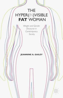 The Hyper(in)visible Fat Woman: Weight and Gender Discourse in Contemporary Society (Hardback)