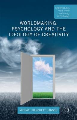 Worldmaking: Psychology and the Ideology of Creativity - Palgrave Studies in the Theory and History of Psychology (Hardback)