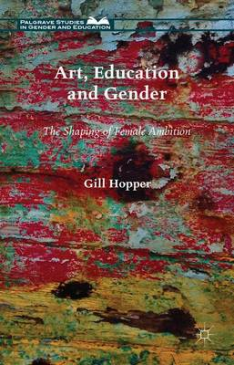 Art, Education and Gender: The Shaping of Female Ambition - Palgrave Studies in Gender and Education (Hardback)
