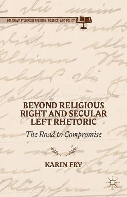 Beyond Religious Right and Secular Left Rhetoric: The Road to Compromise - Palgrave Studies in Religion, Politics, and Policy (Hardback)