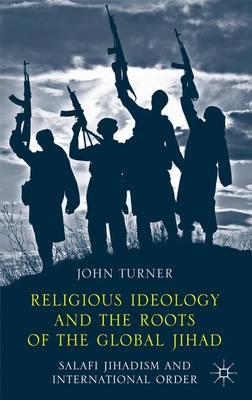 Religious Ideology and the Roots of the Global Jihad: Salafi Jihadism and International Order (Hardback)