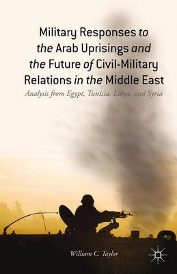 Military Responses to the Arab Uprisings and the Future of Civil-Military Relations in the Middle East: Analysis from Egypt, Tunisia, Libya, and Syria (Hardback)
