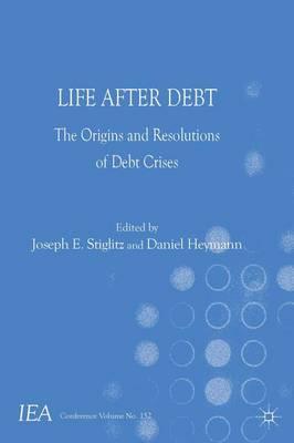 Life After Debt: The Origins and Resolutions of Debt Crisis - International Economic Association Series (Hardback)
