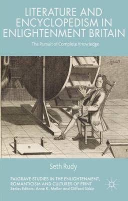 Literature and Encyclopedism in Enlightenment Britain: The Pursuit of Complete Knowledge - Palgrave Studies in the Enlightenment, Romanticism and Cultures of Print (Hardback)