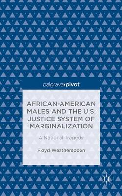 African-American Males and the U.S. Justice System of Marginalization: A National Tragedy (Hardback)