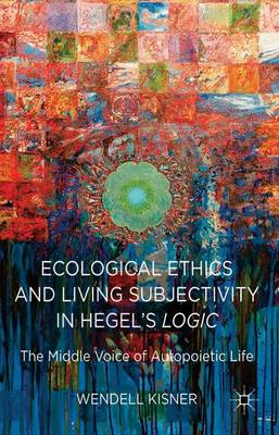 Ecological Ethics and Living Subjectivity in Hegel's Logic: The Middle Voice of Autopoietic Life (Hardback)
