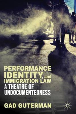 Performance, Identity, and Immigration Law: A Theatre of Undocumentedness (Hardback)