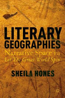 Literary Geographies: Narrative Space in Let The Great World Spin (Hardback)