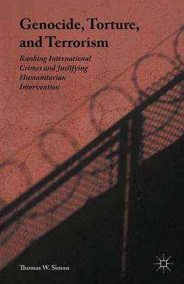 Genocide, Torture, and Terrorism: Ranking International Crimes and Justifying Humanitarian Intervention (Hardback)