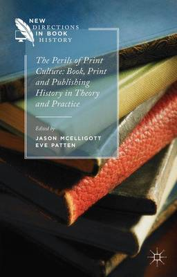 The Perils of Print Culture: Book, Print and Publishing History in Theory and Practice - New Directions in Book History (Hardback)