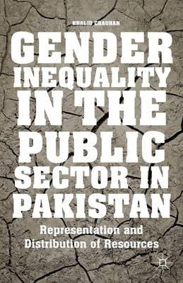 Gender Inequality in the Public Sector in Pakistan: Representation and Distribution of Resources (Hardback)