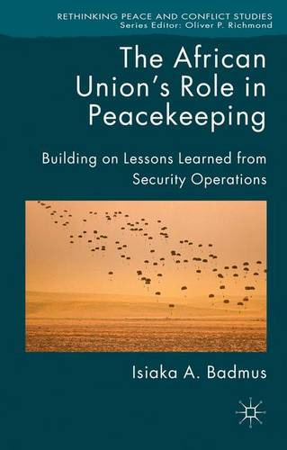 The African Union's Role in Peacekeeping: Building on Lessons Learned from Security Operations - Rethinking Peace and Conflict Studies (Hardback)