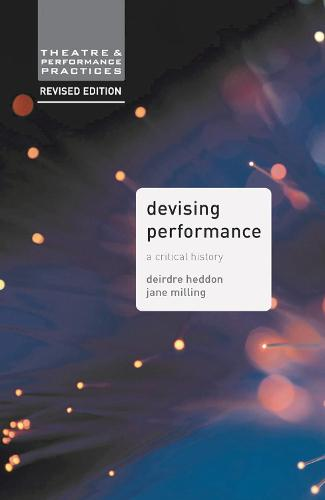 Devising Performance: A Critical History - Theatre and Performance Practices (Hardback)