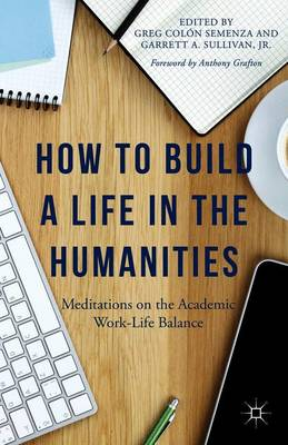 How to Build a Life in the Humanities: Meditations on the Academic Work-Life Balance (Paperback)