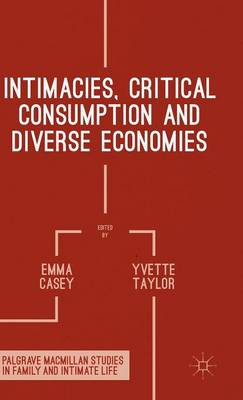 Intimacies, Critical Consumption and Diverse Economies - Palgrave Macmillan Studies in Family and Intimate Life (Hardback)