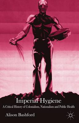 Imperial Hygiene: A Critical History of Colonialism, Nationalism and Public Health (Paperback)