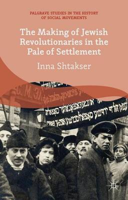 The Making of Jewish Revolutionaries in the Pale of Settlement: Community and Identity during the Russian Revolution and its Immediate Aftermath, 1905-07 - Palgrave Studies in the History of Social Movements (Hardback)