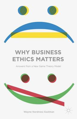 Why Business Ethics Matters: Answers from a New Game Theory Model (Hardback)