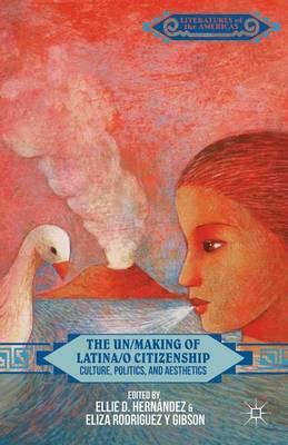 The Un/Making of Latina/o Citizenship: Culture, Politics, and Aesthetics - Literatures of the Americas (Hardback)