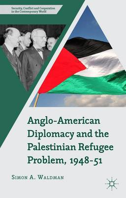 Anglo-American Diplomacy and the Palestinian Refugee Problem, 1948-51 - Security, Conflict and Cooperation in the Contemporary World (Hardback)