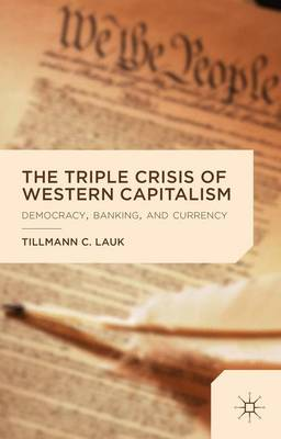 The Triple Crisis of Western Capitalism: Democracy, Banking, and Currency (Hardback)