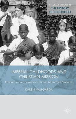Imperial Childhoods and Christian Mission: Education and Emotions in South India and Denmark - Palgrave Studies in the History of Childhood (Hardback)