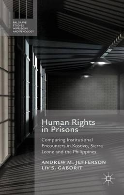 Human Rights in Prisons: Comparing Institutional Encounters in Kosovo, Sierra Leone and the Philippines - Palgrave Studies in Prisons and Penology (Hardback)