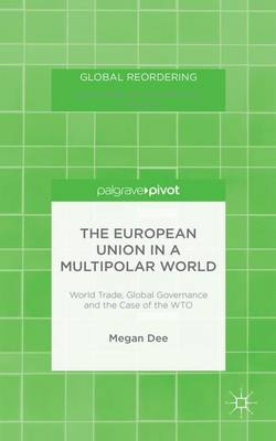 The European Union in a Multipolar World: World Trade, Global Governance and the Case of the WTO - Global Reordering (Hardback)