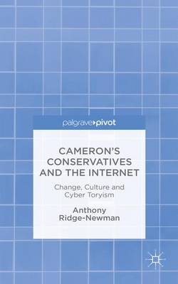 Cameron's Conservatives and the Internet: Change, Culture and Cyber Toryism (Hardback)