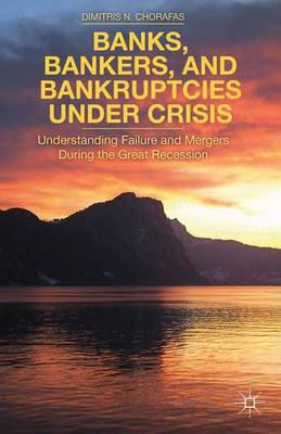 Banks, Bankers, and Bankruptcies Under Crisis: Understanding Failure and Mergers During the Great Recession (Hardback)