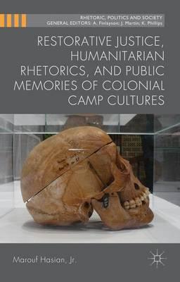 Restorative Justice, Humanitarian Rhetorics, and Public Memories of Colonial Camp Cultures - Rhetoric, Politics and Society (Hardback)
