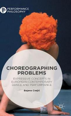 Choreographing Problems: Expressive Concepts in Contemporary Dance and Performance - Performance Philosophy (Hardback)