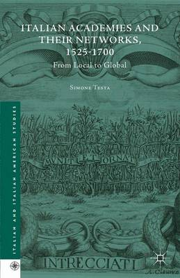 Italian Academies and their Networks, 1525-1700: From Local to Global - Italian and Italian American Studies (Hardback)
