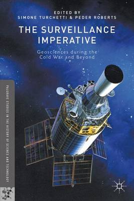 The Surveillance Imperative: Geosciences during the Cold War and Beyond - Palgrave Studies in the History of Science and Technology (Hardback)